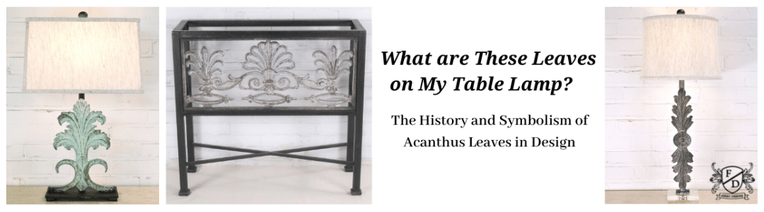 What are These Leaves on My Table Lamp? The History and Symbolism of Acanthus Leaves in Design. Acanthus Table Lamp | Acanthus Console Table